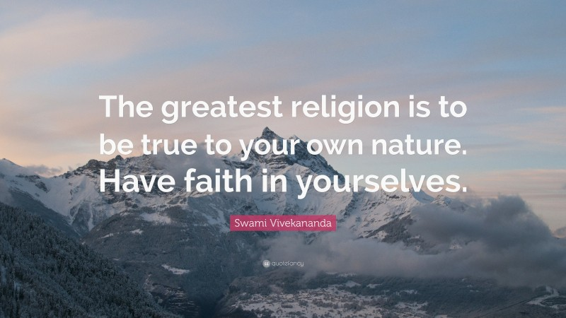 """Swami Vivekananda Quote: """"The greatest religion is to be true to your own nature. Have faith in yourselves."""""""