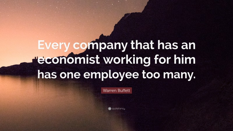 """Warren Buffett Quote: """"Every company that has an economist working for him has one employee too many."""""""
