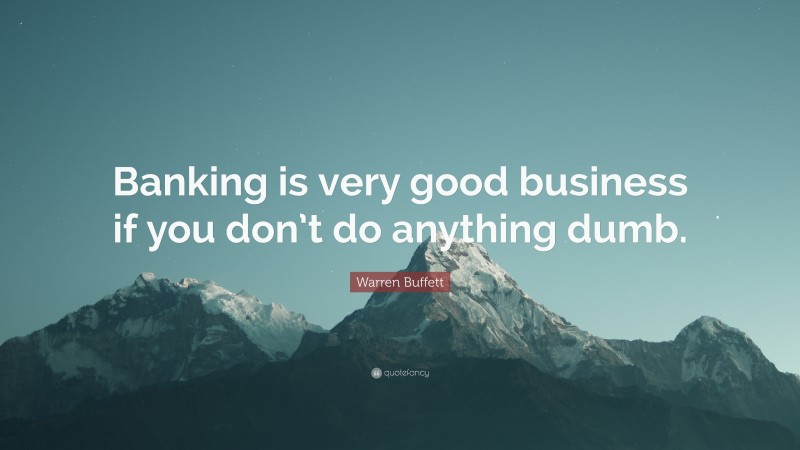 """Warren Buffett Quote: """"Banking is very good business if you don't do anything dumb."""""""