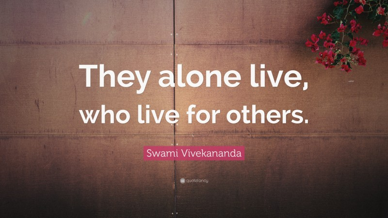 """Swami Vivekananda Quote: """"They alone live, who live for others."""""""