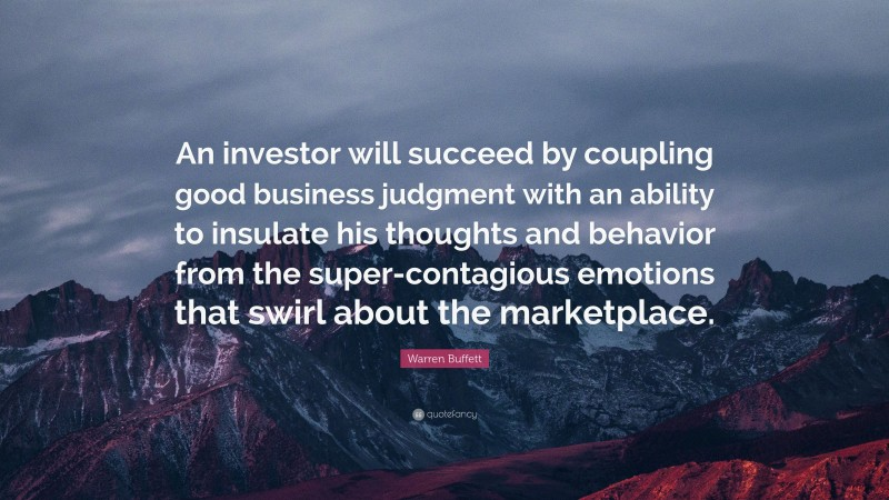 """Warren Buffett Quote: """"An investor will succeed by coupling good business judgment with an ability to insulate his thoughts and behavior from the super-contagious emotions that swirl about the marketplace."""""""