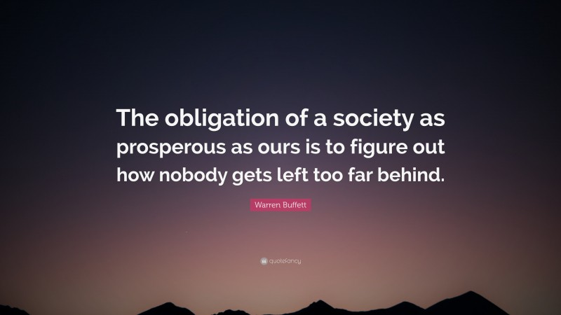 """Warren Buffett Quote: """"The obligation of a society as prosperous as ours is to figure out how nobody gets left too far behind."""""""