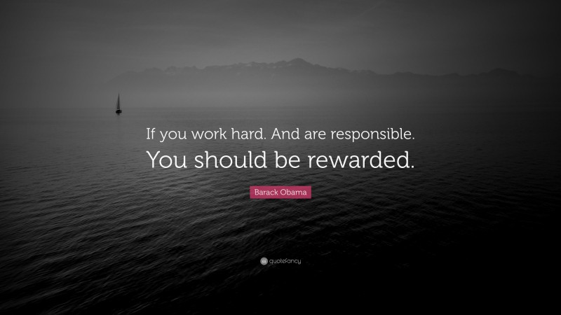 """Barack Obama Quote: """"If you work hard. And are responsible. You should be rewarded."""""""