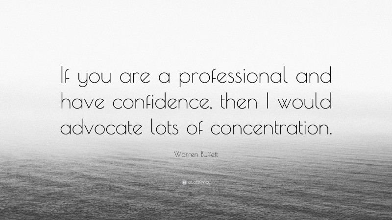 """Warren Buffett Quote: """"If you are a professional and have confidence, then I would advocate lots of concentration."""""""