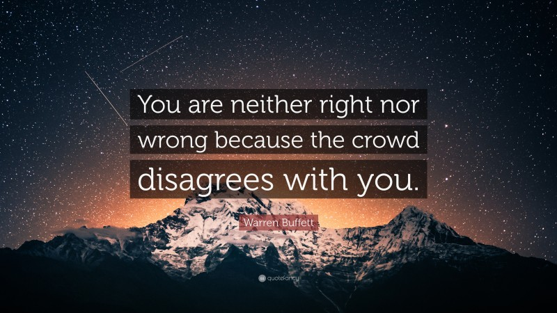 "Warren Buffett Quote: ""You are neither right nor wrong because the crowd disagrees with you."""