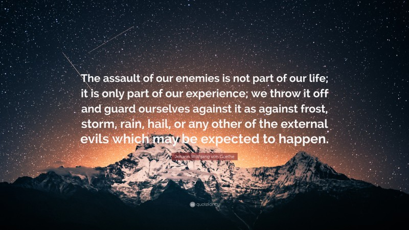 """Johann Wolfgang von Goethe Quote: """"The assault of our enemies is not part of our life; it is only part of our experience; we throw it off and guard ourselves against it as against frost, storm, rain, hail, or any other of the external evils which may be expected to happen."""""""