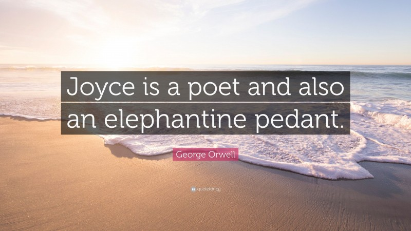 """George Orwell Quote: """"Joyce is a poet and also an elephantine pedant."""""""