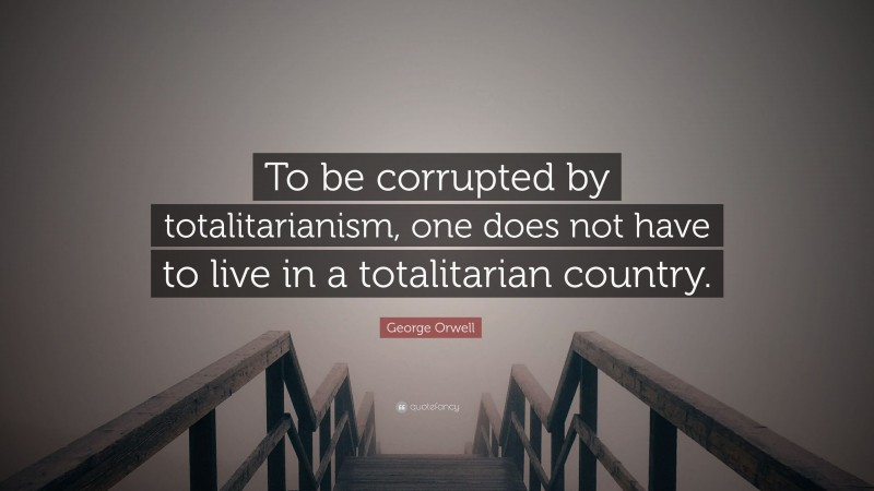 """George Orwell Quote: """"To be corrupted by totalitarianism, one does not have to live in a totalitarian country."""""""