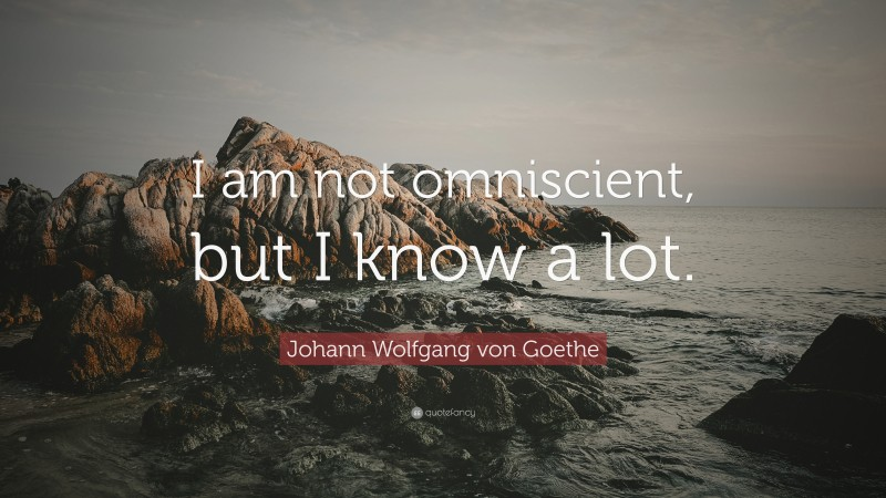 """Johann Wolfgang von Goethe Quote: """"I am not omniscient, but I know a lot."""""""