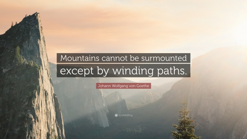 """Johann Wolfgang von Goethe Quote: """"Mountains cannot be surmounted except by winding paths."""""""