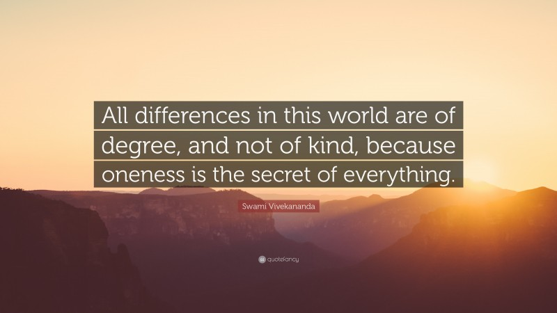 """Swami Vivekananda Quote: """"All differences in this world are of degree, and not of kind, because oneness is the secret of everything."""""""