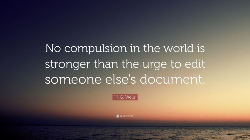 """H. G. Wells Quote: """"No compulsion in the world is stronger than the urge to edit someone else's document."""""""
