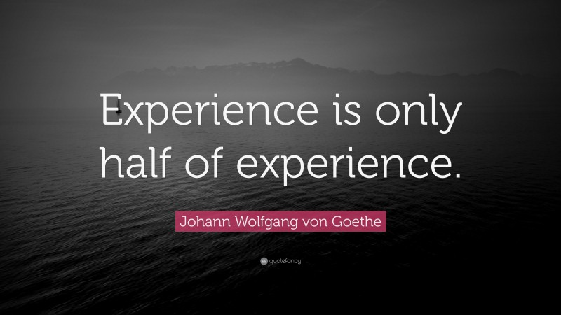 """Johann Wolfgang von Goethe Quote: """"Experience is only half of experience."""""""