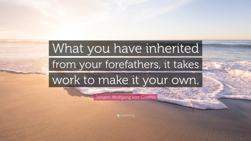 """Johann Wolfgang von Goethe Quote: """"What you have inherited from your forefathers, it takes work to make it your own."""""""