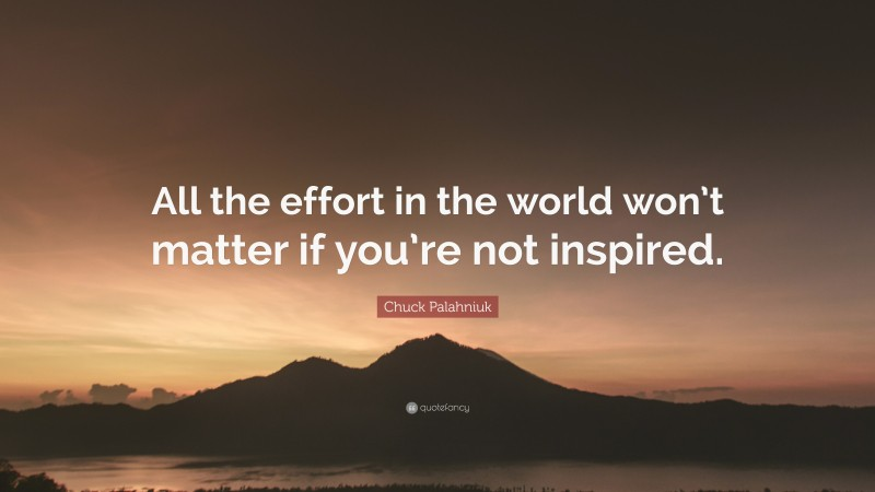 """Chuck Palahniuk Quote: """"All the effort in the world won't matter if you're not inspired."""""""