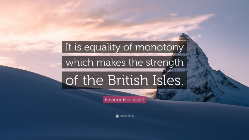 """Eleanor Roosevelt Quote: """"It is equality of monotony which makes the strength of the British Isles."""""""