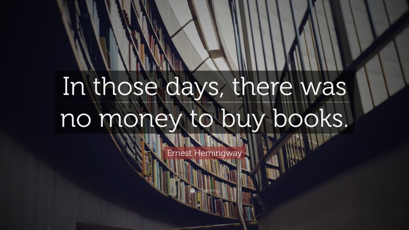 """Ernest Hemingway Quote: """"In those days, there was no money to buy books."""""""