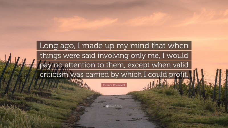 """Eleanor Roosevelt Quote: """"Long ago, I made up my mind that when things were said involving only me, I would pay no attention to them, except when valid criticism was carried by which I could profit."""""""