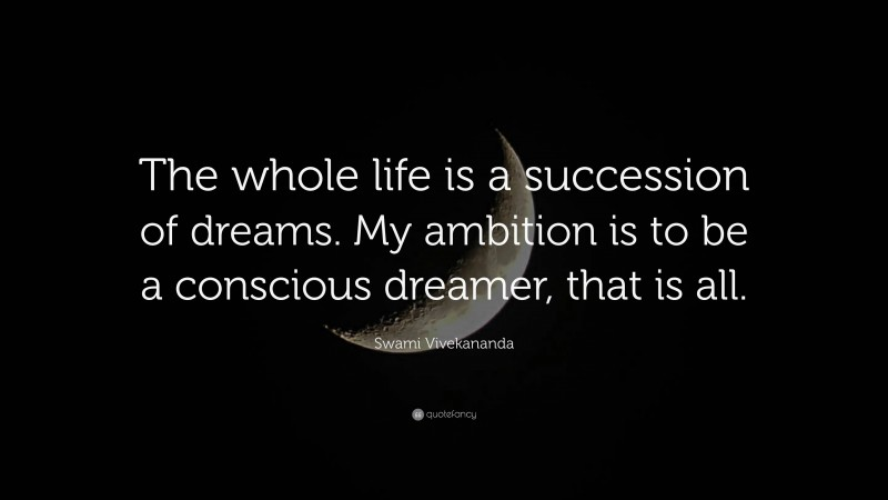 """Swami Vivekananda Quote: """"The whole life is a succession of dreams. My ambition is to be a conscious dreamer, that is all."""""""