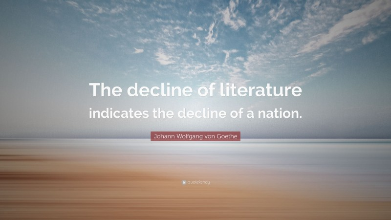 """Johann Wolfgang von Goethe Quote: """"The decline of literature indicates the decline of a nation."""""""