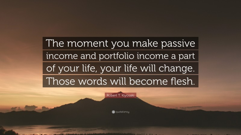 "Robert T. Kiyosaki Quote: ""The moment you make passive income and portfolio income a part of your life, your life will change. Those words will become flesh."""