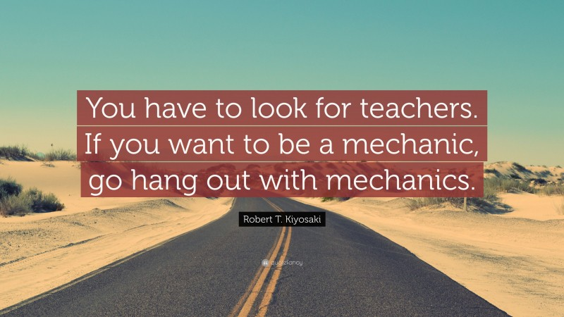 """Robert T. Kiyosaki Quote: """"You have to look for teachers. If you want to be a mechanic, go hang out with mechanics."""""""
