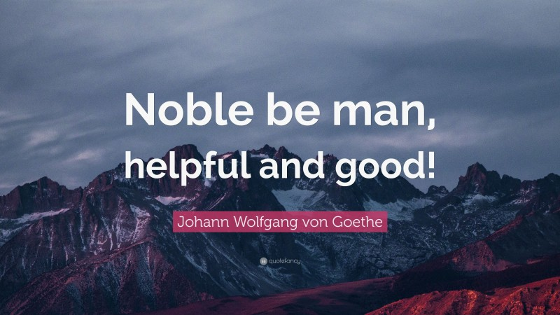 """Johann Wolfgang von Goethe Quote: """"Noble be man, helpful and good!"""""""