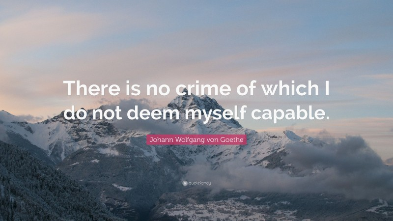 "Johann Wolfgang von Goethe Quote: ""There is no crime of which I do not deem myself capable."""