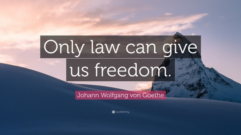 "Johann Wolfgang von Goethe Quote: ""Only law can give us freedom."""