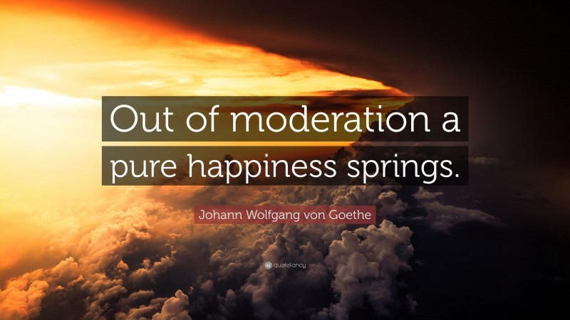 "Johann Wolfgang von Goethe Quote: ""Out of moderation a pure happiness springs."""