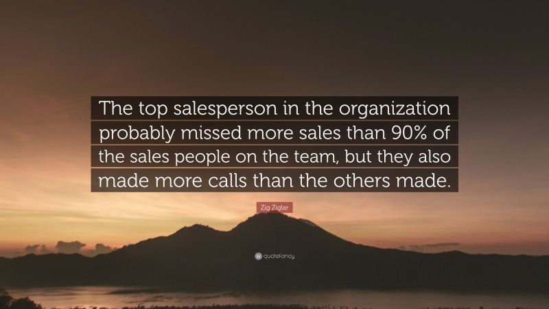 """Zig Ziglar Quote: """"The top salesperson in the organization probably missed more sales than 90% of the sales people on the team, but they also made more calls than the others made."""""""