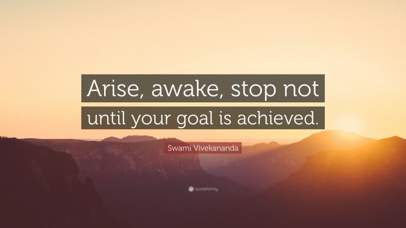 """Swami Vivekananda Quote: """"Arise, awake, stop not until your goal is achieved."""""""