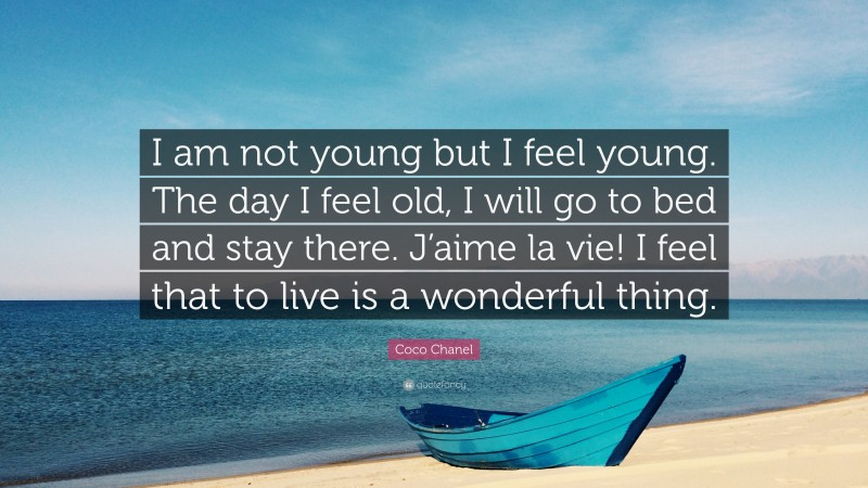 """Coco Chanel Quote: """"I am not young but I feel young. The day I feel old, I will go to bed and stay there. J'aime la vie! I feel that to live is a wonderful thing."""""""