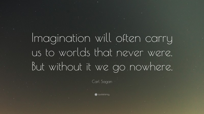 """Carl Sagan Quote: """"Imagination will often carry us to worlds that never were. But without it we go nowhere."""""""