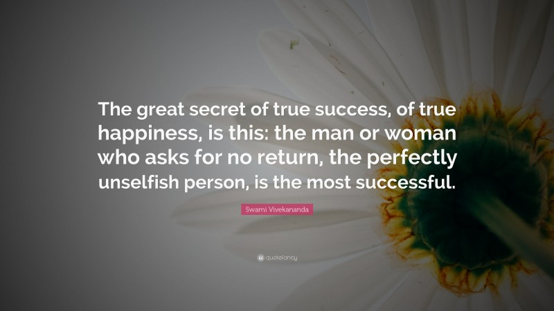 """Swami Vivekananda Quote: """"The great secret of true success, of true happiness, is this: the man or woman who asks for no return, the perfectly unselfish person, is the most successful."""""""