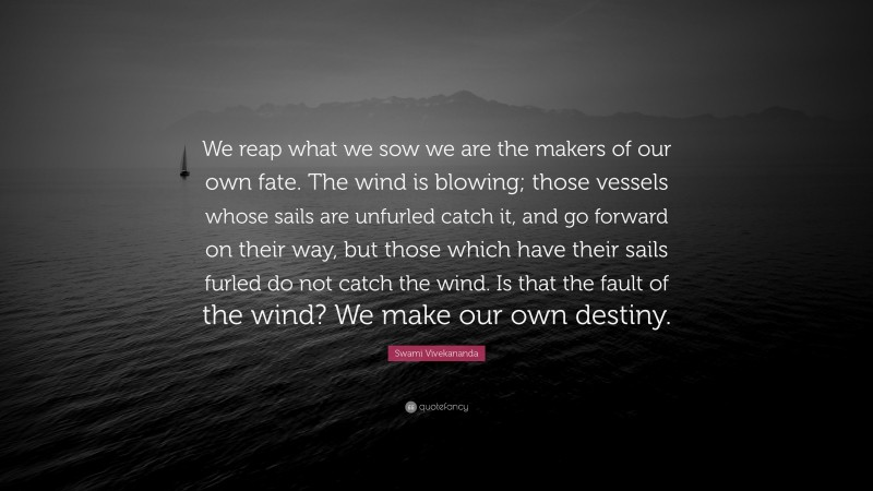 """Swami Vivekananda Quote: """"We reap what we sow we are the makers of our own fate. The wind is blowing; those vessels whose sails are unfurled catch it, and go forward on their way, but those which have their sails furled do not catch the wind. Is that the fault of the wind? We make our own destiny."""""""