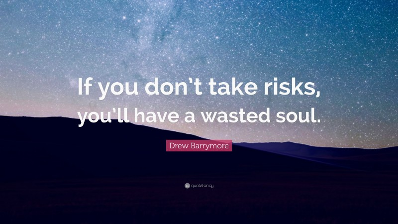 """Drew Barrymore Quote: """"If you don't take risks, you'll have a wasted soul."""""""