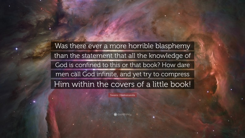 """Swami Vivekananda Quote: """"Was there ever a more horrible blasphemy than the statement that all the knowledge of God is confined to this or that book? How dare men call God infinite, and yet try to compress Him within the covers of a little book!"""""""