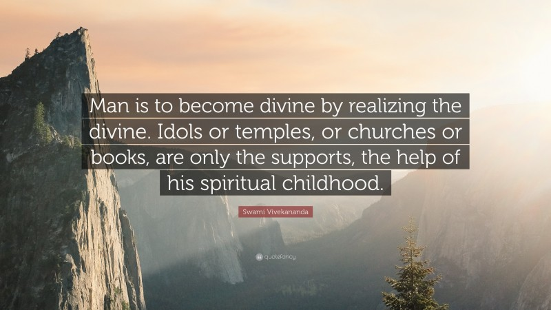 """Swami Vivekananda Quote: """"Man is to become divine by realizing the divine. Idols or temples, or churches or books, are only the supports, the help of his spiritual childhood."""""""