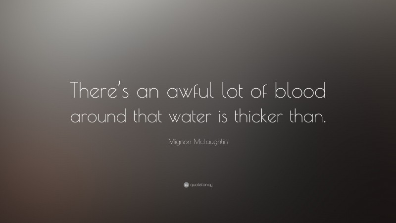 """Mignon McLaughlin Quote: """"There's an awful lot of blood around that water is thicker than."""""""