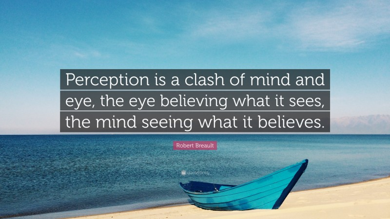 """Robert Breault Quote: """"Perception is a clash of mind and eye, the eye believing what it sees, the mind seeing what it believes."""""""