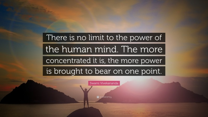 """Swami Vivekananda Quote: """"There is no limit to the power of the human mind. The more concentrated it is, the more power is brought to bear on one point."""""""