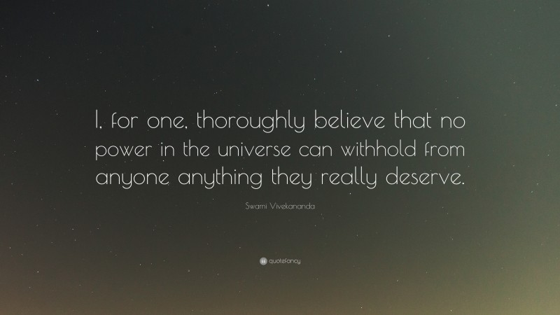 """Swami Vivekananda Quote: """"I, for one, thoroughly believe that no power in the universe can withhold from anyone anything they really deserve."""""""