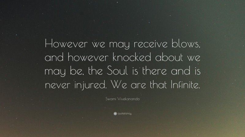 """Swami Vivekananda Quote: """"However we may receive blows, and however knocked about we may be, the Soul is there and is never injured. We are that Infinite."""""""