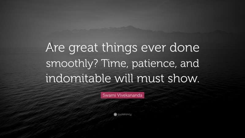 """Swami Vivekananda Quote: """"Are great things ever done smoothly? Time, patience, and indomitable will must show."""""""