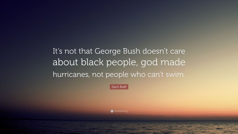 """Zach Braff Quote: """"It's not that George Bush doesn't care about black people, god made hurricanes, not people who can't swim."""""""
