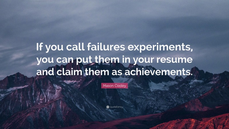 """Mason Cooley Quote: """"If you call failures experiments, you can put them in your resume and claim them as achievements."""""""
