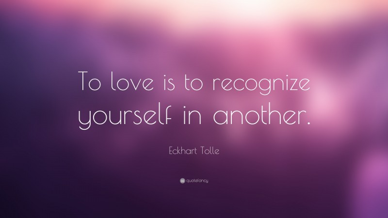 """Eckhart Tolle Quote: """"To love is to recognize yourself in another."""""""