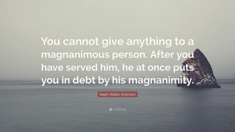 """Ralph Waldo Emerson Quote: """"You cannot give anything to a magnanimous person. After you have served him, he at once puts you in debt by his magnanimity."""""""
