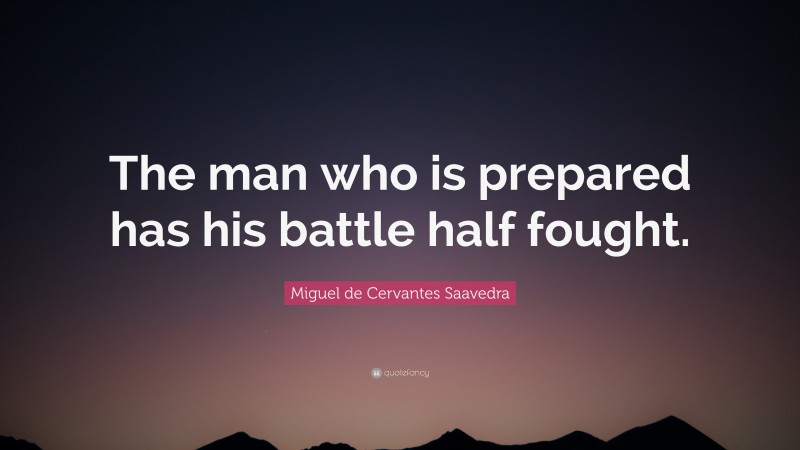 "Miguel de Cervantes Saavedra Quote: ""The man who is prepared has his battle half fought."""